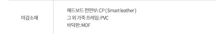 마감소재: 헤드보드 전면부: CP ( Smart lather )