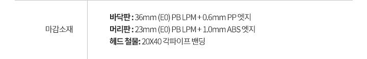 마감소재: 바닥판 : 36mm (E0) PB LPM + 0.6mm PP 엣지 / 머리판 : 23mm (E0) PB LPM + 1.0mm ABS 엣지 / 헤드 철물: 20X40 각파이프 밴딩